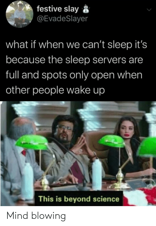 wake up: festive slay 8  @EvadeSlayer  what if when we can't sleep it's  because the sleep servers are  full and spots only open when  other people wake up  This is beyond science Mind blowing