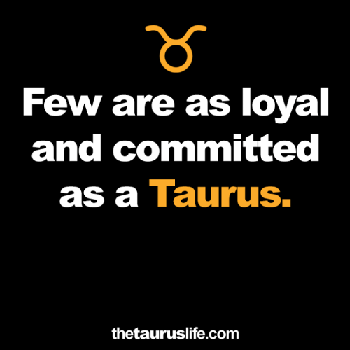 Taurus: Few are as loyal  and committed  as a Taurus.  thetauruslife.com