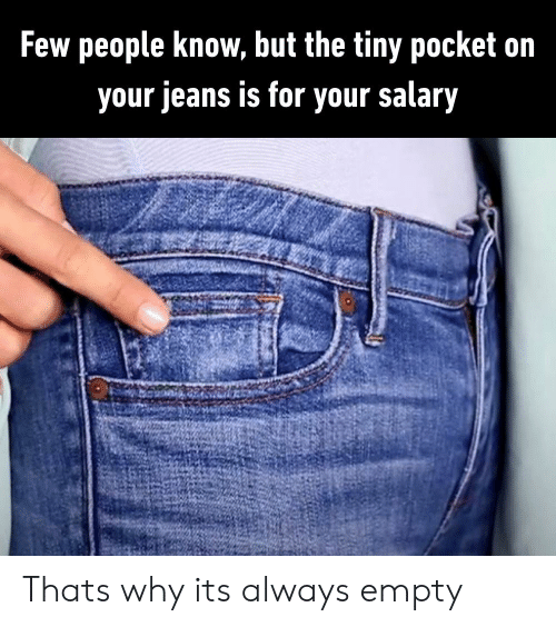 Jeans, Tiny, and Why: Few people know, but the tiny pocket on  your jeans is for your salary Thats why its always empty