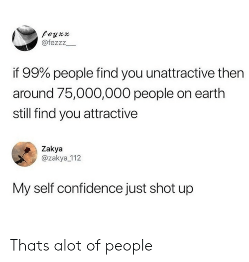 Confidence, Earth, and You: feyx  @fezzz  if 99% people find you unattractive then  around 75,000,000 people on earth  still find you attractive  Zakya  @zakya 112  My self confidence just shot up Thats alot of people