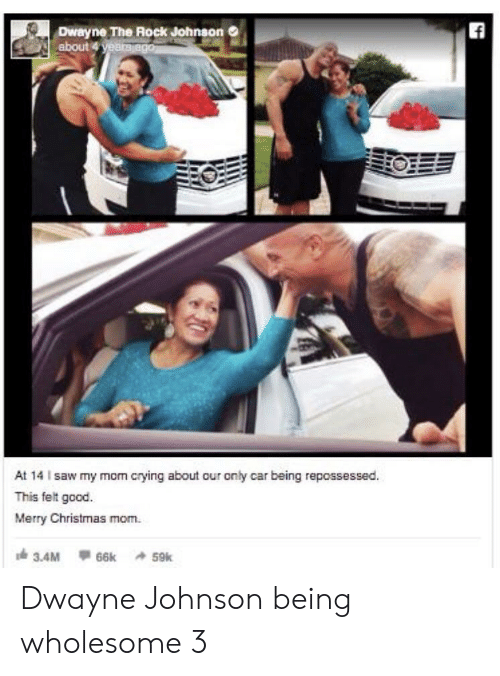 Christmas, Crying, and Dwayne Johnson: ff  Dwayne The Rock Johnson  about 4 yeara ago  At 14 I saw my mom crying about our only car being repossessed.  This felt good.  Merry Christmas mom  3.4M  66k 59k Dwayne Johnson being wholesome 3