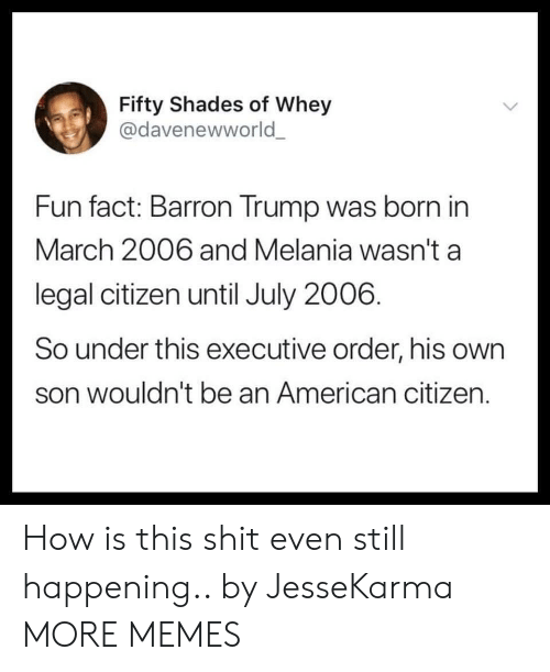 executive order: Fifty Shades of Whey  @davenewworld  Fun fact: Barron Trump was born in  March 2006 and Melania wasn't a  legal citizen until July 2006.  So under this executive order, his own  son wouldn't be an American citizen. How is this shit even still happening.. by JesseKarma MORE MEMES