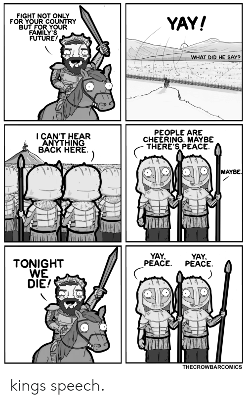 Future, Peace, and Fight: FIGHT NOT ONLY  FOR YOUR COUNTRY  BUT FOR YOUR  FAMILY'S  FUTURE!  YAY!  WHAT DID HE SAY?  PEOPLE ARE  CHEERING. MAYBE  THERE'S PEACE  I CAN'T HEAR  ANYTHING  BACK HERE  MAYBE.  YAY  PEACE  YAY,  PEACE  TONIGHT  WE  DIE!  THECROWBARCOMICS kings speech.
