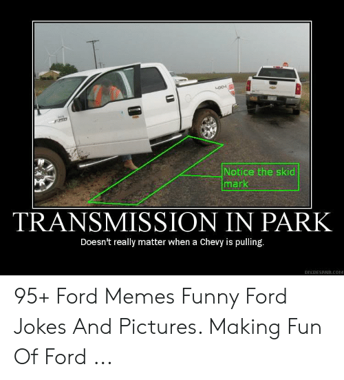 Ford Memes Funny: fiigt  Notice the skid  mark  TRANSMISSION IN PARK  Doesn't really matter when a Chevy is pulling.  DIYDESPAIR.cOM 95+ Ford Memes Funny Ford Jokes And Pictures. Making Fun Of Ford ...