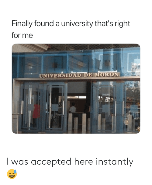 Accepted, University, and Moron: Finally found a university that's right  for me  UNIVERSIDAD DE MORON I was accepted here instantly 😅