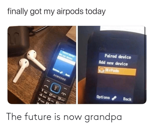 def: finally got my airpods today  G10  Paired device  Add new device  RirPods  SAMSUNG  Back  Opti ons  1 00 2 ASC 3 DEF  4 GHI SJKL 6  7 PORS P The future is now grandpa