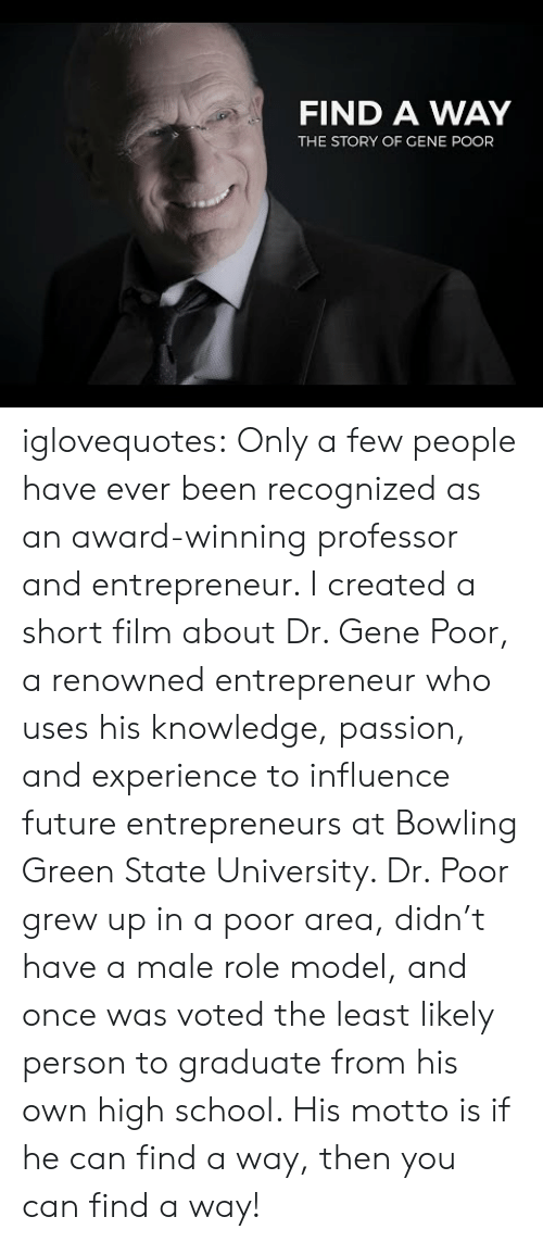 Renowned: FIND A WAY  THE STORY OF GENE POOR iglovequotes:  Only a few people have ever been recognized as an award-winning professor and entrepreneur. I created a short film about Dr. Gene Poor, a renowned entrepreneur who uses his knowledge, passion, and experience to influence future entrepreneurs at Bowling Green State University. Dr. Poor grew up in a poor area, didn't have a male role model, and once was voted the least likely person to graduate from his own high school. His motto is if he can find a way, then you can find a way!