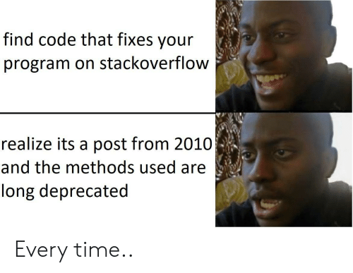 Time, Code, and Stackoverflow: find code that fixes your  program on stackoverflow  realize its a post from 2010  and the methods used are  long deprecated Every time..