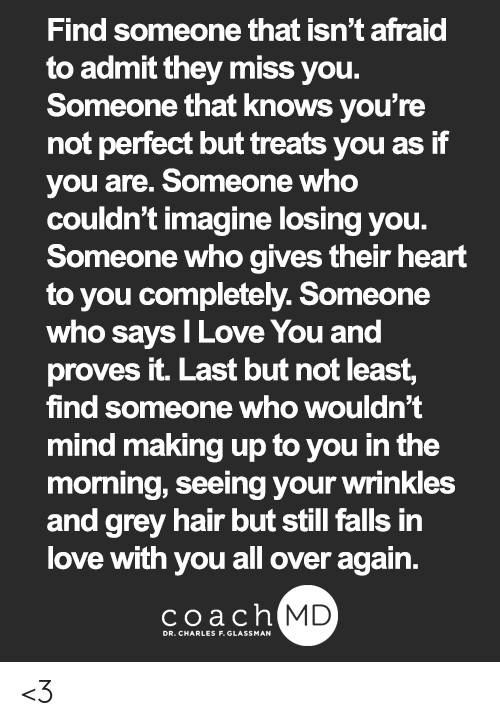 Love, Memes, and I Love You: Find someone that isn't afraid  to admit they miss you.  Someone that knows you're  not perfect but treats you as if  you are. Someone who  couldn't imagine losing you.  Someone who gives their heart  to you completely. Someone  who says I Love You and  proves it. Last but not least,  find someone who wouldn't  mind making up to you in the  morning, seeing your wrinkles  and grey hair but still falls in  love with you all over again.  coach MD  DR. CHARLES F. GLASSMAN <3