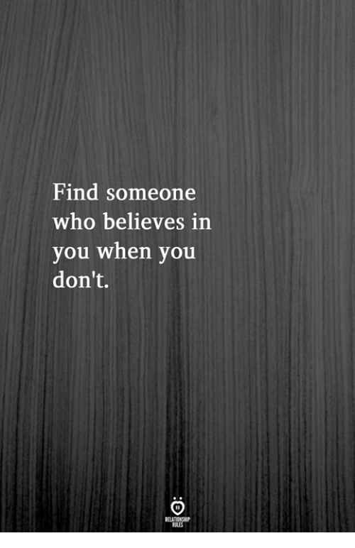 Who, You, and When You: Find someone  who believes in  you when you  don't.