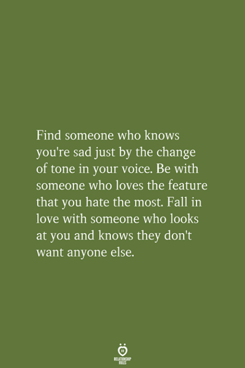 Fall, Love, and Voice: Find someone who knows  you're sad just by the change  of tone in your voice. Be with  someone who loves the feature  that you hate the most. Fall in  love with someone who looks  at you and knows they don't  want anyone else.  RELATIONSHIP  LES