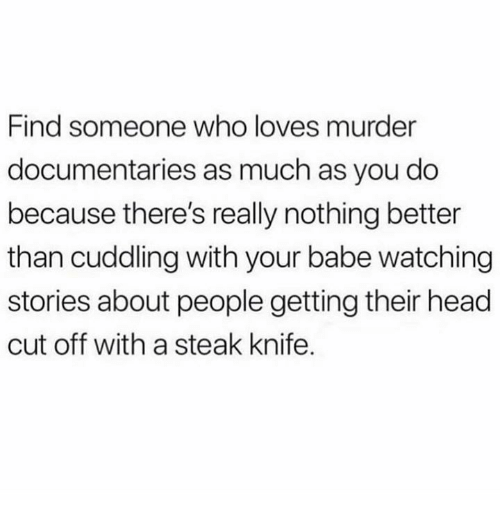 Head, Relationships, and Murder: Find someone who loves murder  documentaries as much as you do  because there's really nothing better  than cuddling with your babe watching  stories about people getting their head  cut off with a steak knife.