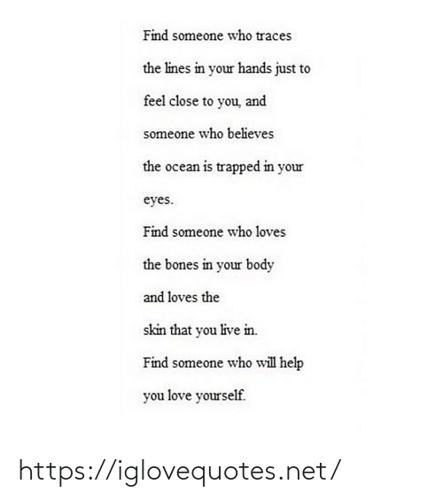 Bones, Love, and Help: Find someone who traces  the lines in your hands just to  feel close to you, and  someone who believes  the ocean is trapped in your  eyes.  Find someone who loves  the bones in your body  and loves the  skin that you live in.  Find someone who will help  you love yourself. https://iglovequotes.net/