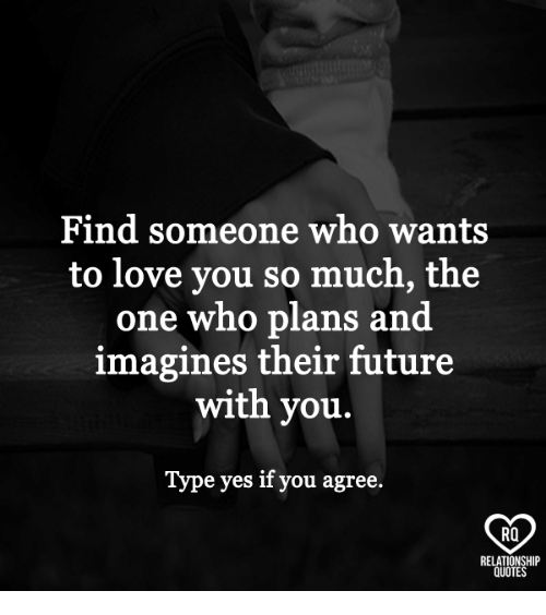 imagines: Find someone who wants  to love you so much, the  one who plans and  imagines their future  with you.  Type yes if you agree.  RO  RELATIONSHIP  QUOTES