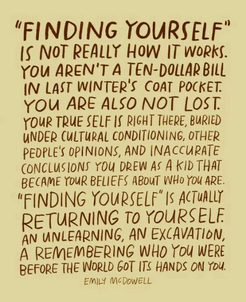 """Cultural: """"FINDING YOURSELF""""  IS NOT REALLY HOW IT WORKS.  YOu AREN'T A TEN-DOLLAR BILL  IN LAST WINTER'S COAT POCKET  YOu ARE ALSO NOT LOST  YOUR TRUE SELF IS RIGHT THERE, BURIED  UNDER CULTURAL CONDITIONING, OTHER  PEDPLE'S OPINIONS, AND INACCURATE  CONCLUSIONS YOu DREW AS A KID THAT  BECAME YOUR BELIEFS ABOUT WHO YOu ARE  """"FINDING YOURSELF"""" IS ACTUALLY  RETURNING TO YOURSELF  AN UNLEARNING, AN EXCAVATION,  A REMEMBERING WHO You WERE  BEFORE THE WORLD GOT ITS HANDS ON YOu.  EMILY MCDOWELL"""