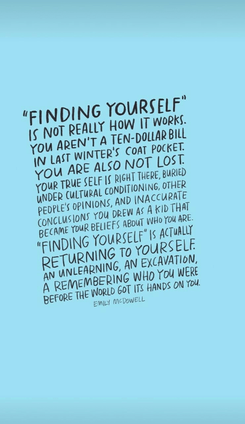 """Cultural: """"FINDING YOURSELF""""  IS NOT REALLY HOW IT WORKS.  YOu AREN'T A TEN-DOLLAR BILL  IN LAST WINTER'S COAT POCKET  YOu ARE ALSO NOT LOST  YouR TRUE SELF IS RIGHT THERE, BURIED  UNDER CULTURAL CONDITIONING, OTHER  PEDPLE'S OPINIONS, AND INACCURATE  CONCLUSIONS You DREW AS A KID THAT  BECAME YOUR BELIEFS ABOUT WHO YOu ARE  """"FINDING YOURSELF IS ACTUALLY  RETURNING TO YOURSELF  AN UNLEARNING, AN EXCAVATION  A REMEMBERING WHO YOu WERE  BEFORE THE WORLD GOT ITS HANDSS ON YOU  EMILY MCDOWELL"""