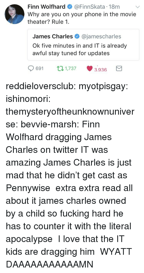 Finn: Finn Wolfhard@FinnSkata 18m  Why are you on your phone in the movie  theater? Rule 1.  James Charles @jamescharles  Ok five minutes in and IT is already  awful stay tuned for updates  0691 п1737 3936 a reddieloversclub:  myotpisgay:  ishinomori:  themysteryoftheunknownuniverse:  bevvie-marsh: Finn Wolfhard dragging James Charles on twitter IT was amazing James Charles is just mad that he didn't get cast as Pennywise  extra extra read all about it james charles owned by a child so fucking hard he has to counter it with the literal apocalypse  I love that the IT kids are dragging him  WYATT DAAAAAAAAAAAMN