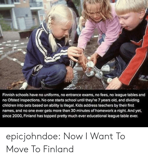 Children, School, and Tumblr: Finnish schools have no uniforms, no entrance exams, no fees, no league tables and  no Ofsted inspections. No one starts school until they're 7 years old, and dividing  children into sets based on ability is illegal. Kids address teachers by their first  names, and no one ever gets more than 30 minutes of homework a night. And yet,  since 2000, Finland has topped pretty much ever educational league table ever. epicjohndoe:  Now I Want To Move To Finland