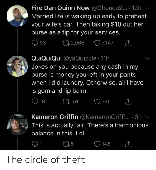 circle: Fire Dan Quinn Now @Chance2... . 12h  Married life is waking up early to preheat  your wife's car. Then taking $10 out her  purse as a tip for your services.  7,147  93  2,066  QuiQuiQui @yaQuizzle 11h  Jokes on you because any cash in my  purse is money you left in your pants  when I did laundry. Otherwise, all I have  is gum and lip balm  18  2151  785  Kameron Griffin @KameronGriffi... .6h  This is actually fair. There's a harmonious  balance in this. Lol.  1  t15  148 The circle of theft