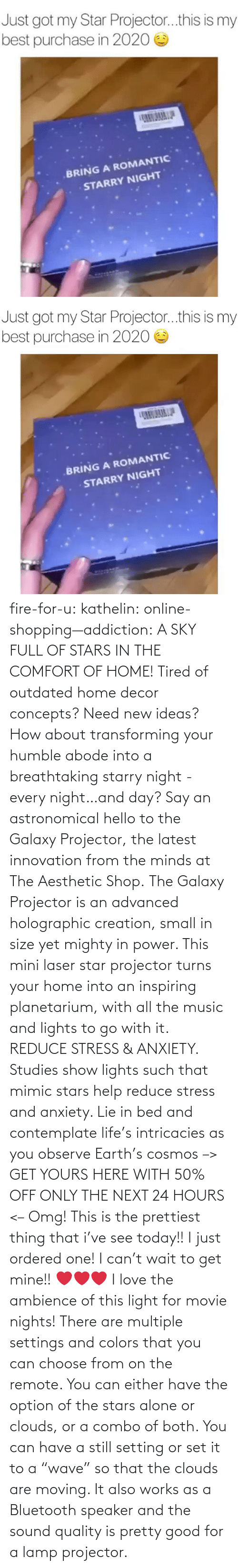 "gif: fire-for-u:  kathelin: online-shopping—addiction:  A SKY FULL OF STARS IN THE COMFORT OF HOME! Tired of outdated home decor concepts? Need new ideas? How about transforming your humble abode into a breathtaking starry night - every night…and day? Say an astronomical hello to the Galaxy Projector, the latest innovation from the minds at The Aesthetic Shop. The Galaxy Projector is an advanced holographic creation, small in size yet mighty in power. This mini laser star projector turns your home into an inspiring planetarium, with all the music and lights to go with it. REDUCE STRESS & ANXIETY. Studies show lights such that mimic stars help reduce stress and anxiety. Lie in bed and contemplate life's intricacies as you observe Earth's cosmos  –> GET YOURS HERE WITH 50% OFF ONLY THE NEXT 24 HOURS <–   Omg! This is the prettiest thing that i've see today!! I just ordered one! I can't wait to get mine!! ❤️️❤️️❤️️  I love the ambience of this light for movie nights! There are multiple settings and colors that you can choose from on the remote. You can either have the option of the stars alone or clouds, or a combo of both. You can have a still setting or set it to a ""wave"" so that the clouds are moving. It also works as a Bluetooth speaker and the sound quality is pretty good for a lamp projector."