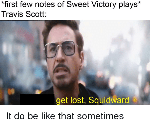 "Be Like, Squidward, and Travis Scott: ""first few notes of Sweet Victory plays*  Travis Scott  get lost, Squidward It do be like that sometimes"