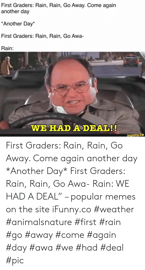 """Memes, Rain, and Weather: First Graders: Rain, Rain, Go Away. Come again  another day  Another Day*  First Graders: Rain, Rain, Go Awa  Rain:  WE HAD A DEAL!!  ifunny.co First Graders: Rain, Rain, Go Away. Come again another day *Another Day* First Graders: Rain, Rain, Go Awa- Rain: WE HAD A DEAL"""" – popular memes on the site iFunny.co #weather #animalsnature #first #rain #go #away #come #again #day #awa #we #had #deal #pic"""