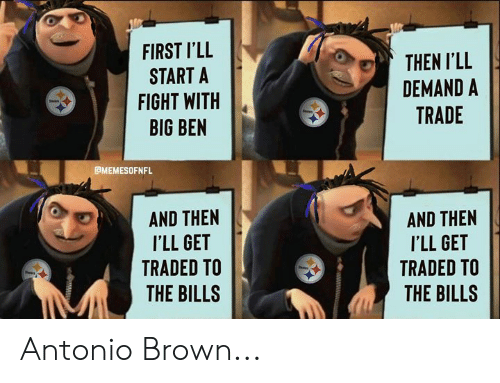 Nfl, Fight, and Antonio Brown: FIRST I'LL  START A  FIGHT WITH  BIG BEN  THEN I'LL  DEMAND A  TRADE  CMEMESOFNFL  AND THEN  ILL GET  TRADED TO  AND THEN  ILL GET  TRADED TO  THE BILLS  THE BILLS Antonio Brown...