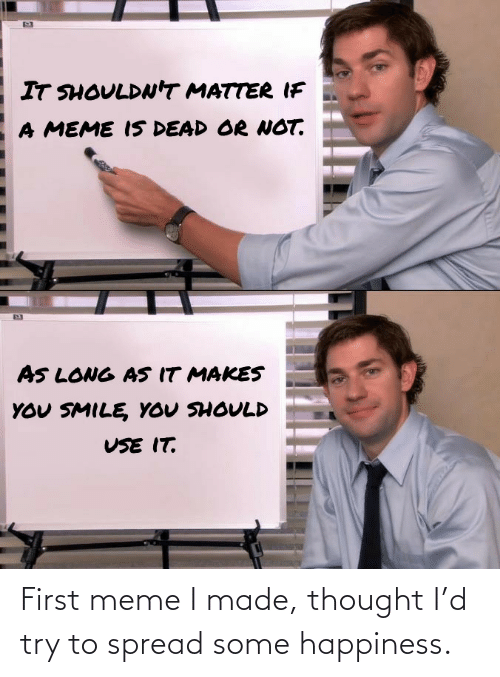 Try: First meme I made, thought I'd try to spread some happiness.