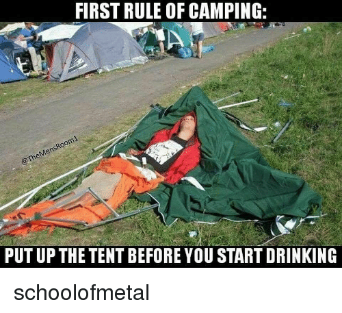 Drinking, Memes, and 🤖: FIRST RULE OF CAMPING:  PUT UP THE TENT BEFORE YOU START DRINKING schoolofmetal