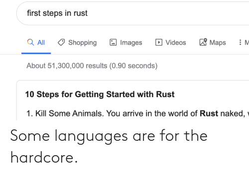 videos: first steps in rust  'Maps  Q All  D Videos  Shopping  Images  About 51,300,000 results (0.90 seconds)  10 Steps for Getting Started with Rust  1. Kill Some Animals. You arrive in the world of Rust naked, Some languages are for the hardcore.