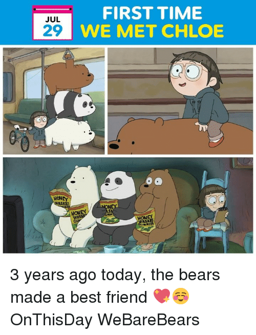 A Best Friend: FIRST TIME  WE MET CHLOE  JUL  29  HONEY  ABI  MONEY  WA  HONEY  MIES 3 years ago today, the bears made a best friend 💖☺️ OnThisDay WeBareBears