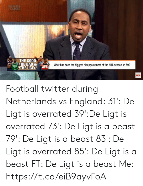 Bad, England, and Football: FIRST  TRAKE  THE GOOD  THE BAD &  What has been the biggest disappointment of the NBA season so far?  8OSTON  11 THE UGLY  e$2 Football twitter during Netherlands vs England:  31': De Ligt is overrated 39':De Ligt is overrated 73': De Ligt is a beast 79': De Ligt is a beast 83': De Ligt is overrated 85': De Ligt is a beast FT: De Ligt is a beast  Me:  https://t.co/eiB9ayvFoA