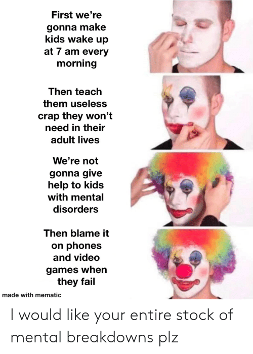 Every Morning: First we're  gonna make  kids wake up  at 7 am every  morning  Then teach  them useless  crap they won't  need in their  adult lives  We're not  gonna give  help to kids  with mental  disorders  Then blame it  on phones  and video  games when  they fail  made with mematic I would like your entire stock of mental breakdowns plz