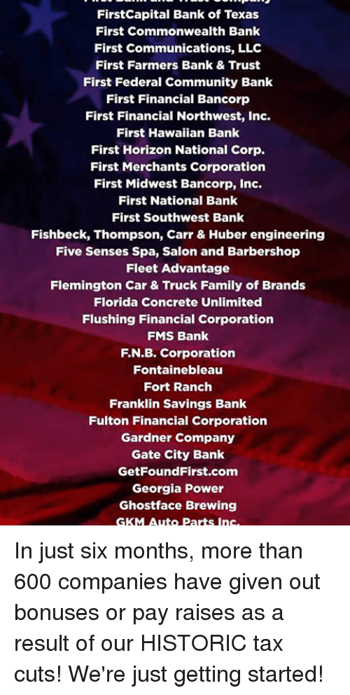 Barbershop, Community, and Family: FirstCapital Bank of Texas  First Commonwealth Bank  First Communications, LLC  First Farmers Bank & Trust  First Federal Community Bank  First Financial Bancorp  First Financial Northwest, Inc.  First Hawaiian Bank  First Horizon National Corp.  First Merchants Corporation  First Midwest Bancorp, Inc.  First National Bank  First Southwest Bank  Fishbeck, Thompson, Carr & Huber engineering  Five Senses Spa, Salon and Barbershop  Fleet Advantage  Flemington Car & Truck Family of Brands  Florida Concrete Unlimited  Flushing Financial Corporation  FMS Bank  F.N.B. Corporation  Fontainebleau  Fort Ranch  Franklin Savings Bank  Fulton Financial Corporation  Gardner Company  Gate City Bank  GetFoundFirst.com  Georgia Power  Ghostface Brewing  GKM Auto Parts Ins In just six months, more than 600 companies have given out bonuses or pay raises as a result of our HISTORIC tax cuts! We're just getting started!