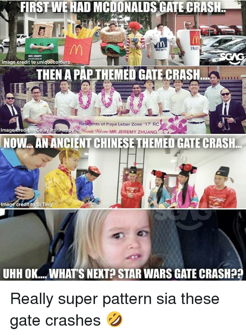 """Memes, Star Wars, and Image: FIRSTWE HAD MCDONALDSGATE CRASH  ENJOt  que Colours  mage credit to un  MEI  GATE CRASH  Residents of Paya Lebar Zone 17"""" RC  Imag  credit to Cejay IronHappy Ng%%omk  NOW AN ANCIENTCHINESE THEMED GATE CRASH.  Image credit to Si Ting  UHHOK... WHATS NEXT STAR WARS GATE CRASH?? Really super pattern sia these gate crashes 🤣"""