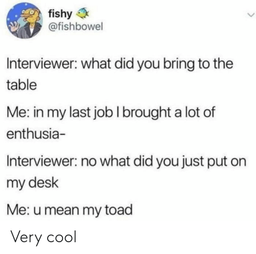 Cool, Desk, and Mean: fishy  @fishbowel  Interviewer: what did you bring to the  table  Me: in my last jobI brought a lot of  enthusia-  Interviewer: no what did you just put on  my desk  Me: u mean my toad Very cool