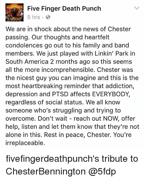 Heartfeltly: Five Finger Death Punch  5 hrs  We are in shock about the news of Chester  passing. Our thoughts and heartfelt  condolences go out to his family and band  members. We just played with Linkin' Park in  South America 2 months ago so this seems  all the more incomprehensible. Chester was  the nicest guy you can imagine and this is the  most heartbreaking reminder that addiction,  depression and PTSD affects EVERYBODY,  regardless of social status. We all know  someone who's struggling and trying to  overcome. Don't wait reach out NOW, offer  help, listen and let them know that they're not  alone in this. Rest in peace, Chester. You're  irreplaceable. fivefingerdeathpunch's tribute to ChesterBennington @5fdp