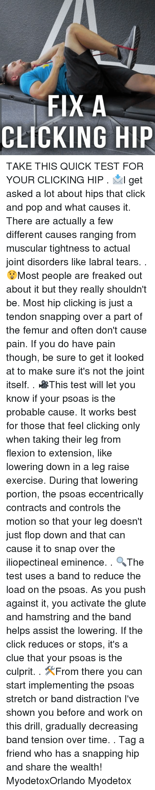 probable: FIX A  CLICKING HIP TAKE THIS QUICK TEST FOR YOUR CLICKING HIP . 📩I get asked a lot about hips that click and pop and what causes it. There are actually a few different causes ranging from muscular tightness to actual joint disorders like labral tears. . 😲Most people are freaked out about it but they really shouldn't be. Most hip clicking is just a tendon snapping over a part of the femur and often don't cause pain. If you do have pain though, be sure to get it looked at to make sure it's not the joint itself. . 🎥This test will let you know if your psoas is the probable cause. It works best for those that feel clicking only when taking their leg from flexion to extension, like lowering down in a leg raise exercise. During that lowering portion, the psoas eccentrically contracts and controls the motion so that your leg doesn't just flop down and that can cause it to snap over the iliopectineal eminence. . 🔍The test uses a band to reduce the load on the psoas. As you push against it, you activate the glute and hamstring and the band helps assist the lowering. If the click reduces or stops, it's a clue that your psoas is the culprit. . 🛠From there you can start implementing the psoas stretch or band distraction I've shown you before and work on this drill, gradually decreasing band tension over time. . Tag a friend who has a snapping hip and share the wealth! MyodetoxOrlando Myodetox
