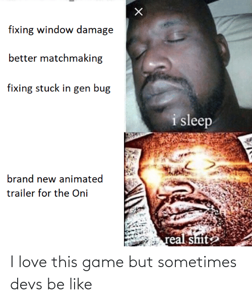 Be Like, Love, and Shit: fixing window damage  better matchmaking  fixing stuck in gen bug  i sleep  brand new animated  trailer for the Oni  real shit I love this game but sometimes devs be like