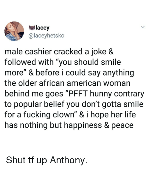 "Fucking, Life, and Memes: flacey  @laceyhetsko  male cashier cracked a joke 8  followed with ""you should smile  more"" & before i could say anything  the older african american woman  behind me goes ""PFFT hunny contrary  to popular belief you don't gotta smile  for a fucking clown"" & i hope her life  has nothing but happiness & peace Shut tf up Anthony."