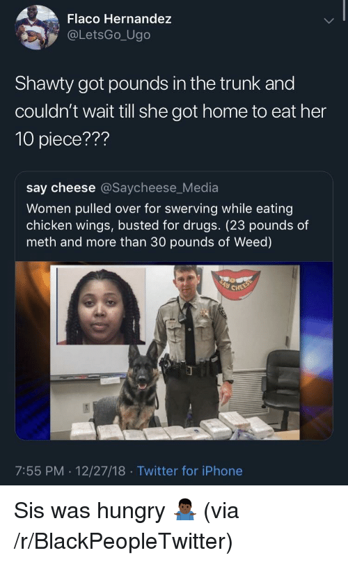 hernandez: Flaco Hernandez  @LetsGo_Ugo  Shawty got pounds in the trunk and  couldn't wait till she got home to eat her  10 piece???  say cheese @Saycheese_Media  Women pulled over for swerving while eating  chicken wings, busted for drugs. (23 pounds of  meth and more than 30 pounds of Weed)  7:55 PM. 12/27/18 Twitter for iPhone Sis was hungry 🤷🏿♂️ (via /r/BlackPeopleTwitter)