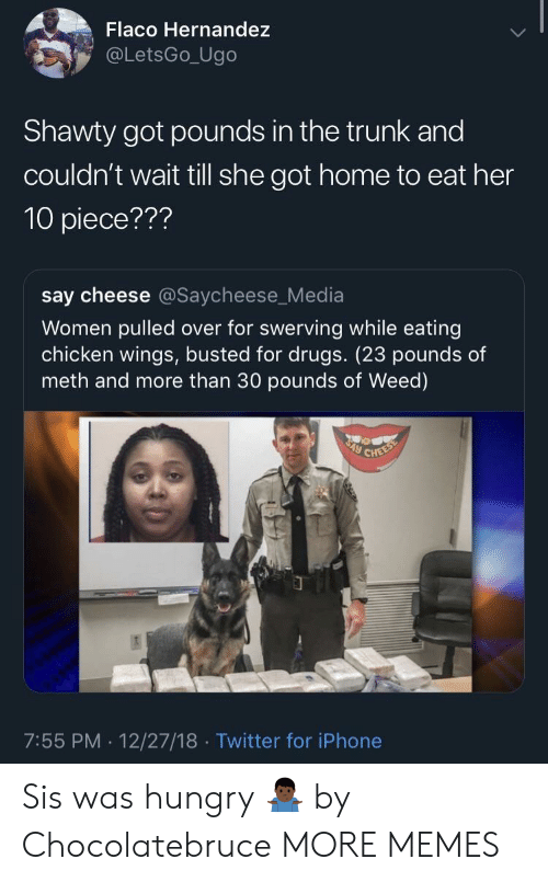 hernandez: Flaco Hernandez  @LetsGo_Ugo  Shawty got pounds in the trunk and  couldn't wait till she got home to eat her  10 piece???  say cheese @Saycheese_Media  Women pulled over for swerving while eating  chicken wings, busted for drugs. (23 pounds of  meth and more than 30 pounds of Weed)  7:55 PM. 12/27/18 Twitter for iPhone Sis was hungry 🤷🏿♂️ by Chocolatebruce MORE MEMES