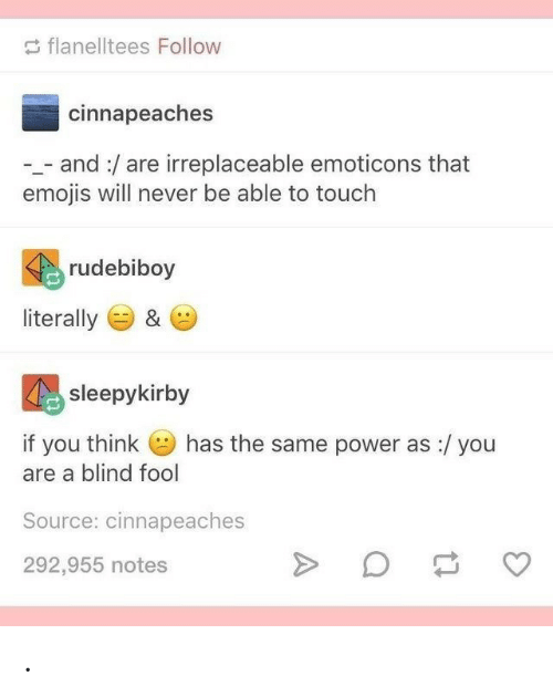 Emojis, Power, and Never: flanelltees Follow  cinnapeaches  - and:/are irreplaceable emoticons that  emojis will never be able to touch  rudebiboy  literally  &  sleepykirby  has the same power as :/ you  if you think  are a blind fool  Source: cinnapeaches  292,955 notes .