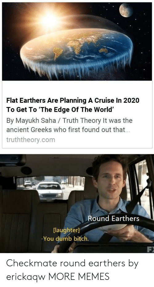 You Dumb Bitch: Flat Earthers Are Planning A Cruise In 2020  To Get To The Edge Of The World'  By Mayukh Saha / Truth Theory It was the  ancient Greeks who first found out that  truththeory.com  Round Earthers  [laughter]  -You dumb bitch. Checkmate round earthers by erickaqw MORE MEMES