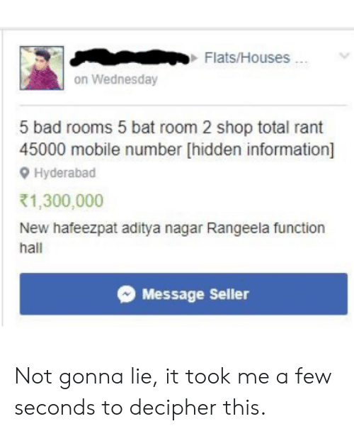 Bad, Information, and Mobile: Flats/Houses...  on Wednesday  5 bad rooms 5 bat room 2 shop total rant  45000 mobile number [hidden information]  Hyderabad  1,300,000  New hafeezpat aditya nagar Rangeela function  hall  Message Seller Not gonna lie, it took me a few seconds to decipher this.