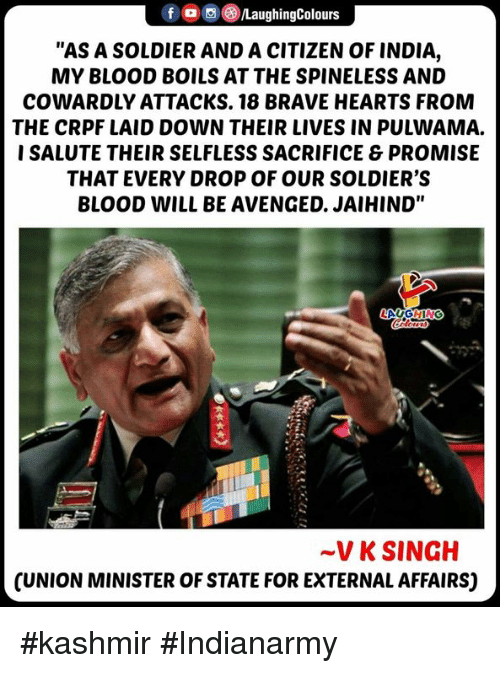 """Soldiers, Brave, and Hearts: fLaughingColours  """"AS A SOLDIER AND A CITIZEN OF INDIA,  MY BLOOD BOILS AT THE SPINELESS AND  COWARDLY ATTACKS. 18 BRAVE HEARTS FROM  THE CRPF LAID DOWN THEIR LIVES IN PULWAMA.  I SALUTE THEIR SELFLESS SACRIFICE & PROMISE  THAT EVERY DROP OF OUR SOLDIER'S  BLOOD WILL BE AVENGED. JAIHIND""""  ~V K SINGH  CUNION MINISTER OF STATE FOR EXTERNAL AFFAIRS) #kashmir #Indianarmy"""