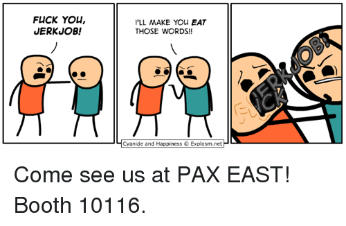 Cyanide And Happieness: FLICK YOU,  JERKUOB!  I'LL MAKE You EAT  THOSE WORDS!!  Cyanide and Happiness Explosm.net Come see us at PAX EAST! Booth 10116.