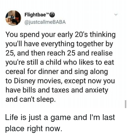 """Dank, Disney, and Life: Flightbae""""""""  @justcallmeBABA  TM  You spend your early 20's thinking  you'll have everything together by  25, and then reach 25 and realise  you're still a child who likes to eat  cereal for dinner and sing along  to Disney movies, except now you  have bills and taxes and anxiety  and can't sleep. Life is just a game and I'm last place right now."""