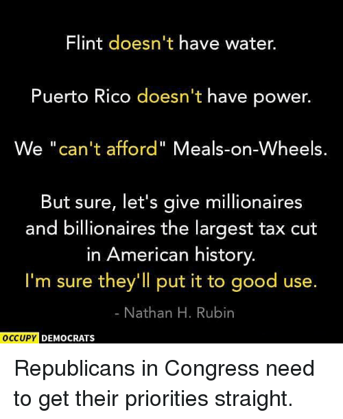 """Memes, American, and Good: Flint doesn't have water.  Puerto Rico doesn't have power.  We """"can't afford"""" Meals-on-Wheels.  But sure, let's give millionaires  and billionaires the largest tax cut  in American history  I'm sure they'll put it to good use.  Nathan H. Rubin  OCCUPY  DEMOCRATS Republicans in Congress need to get their priorities straight."""