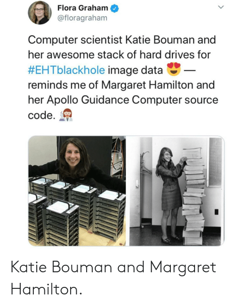 Apollo: Flora Graham  @floragraham  Computer scientist Katie Bouman and  her awesome stack of hard drives for  #EHTblackhole image data-  reminds me of Margaret Hamilton and  her Apollo Guidance Computer source  code. Katie Bouman and Margaret Hamilton.